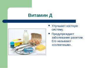 Витамин Д Улучшает костную систему. Предупреждает заболевание рахитом. Его н