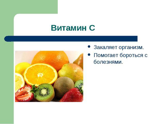 Витамин С Закаляет организм. Помогает бороться с болезнями.
