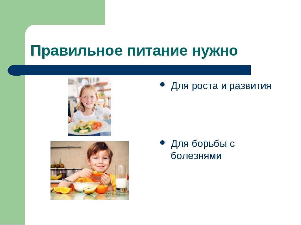 Правильное питание нужно Для роста и развития Для борьбы с болезнями