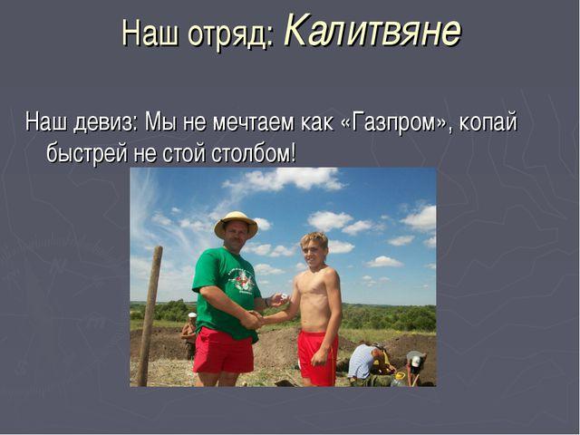 Наш отряд: Калитвяне Наш девиз: Мы не мечтаем как «Газпром», копай быстрей не...