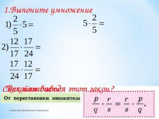 1.Выпоните умножение Сделайте вывод. Как называется этот закон? Набаткина Вал