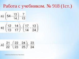 Работа с учебником. № 918 (1ст.) Набаткина Валентина Павловна Набаткина Вален