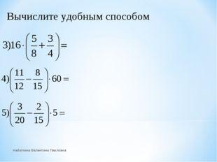 Вычислите удобным способом Набаткина Валентина Павловна Набаткина Валентина П
