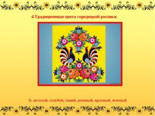 4.Традиционные цвета городецкой росписи. Б. желтый, голубой, синий, розовый,