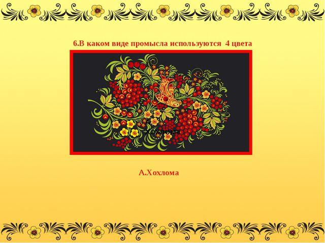 6.В каком виде промысла используются 4 цвета А. Хохлома А.Хохлома