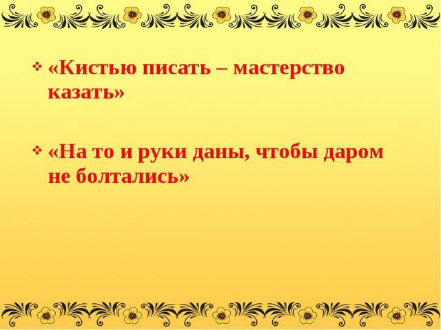 «Кистью писать – мастерство казать» «На то и руки даны, чтобы даром не болтал...