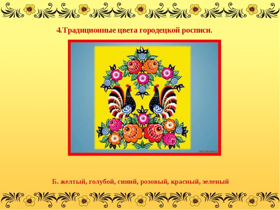 4.Традиционные цвета городецкой росписи. Б. желтый, голубой, синий, розовый,...