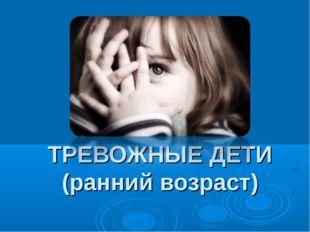 ТРЕВОЖНЫЕ ДЕТИ (ранний возраст)