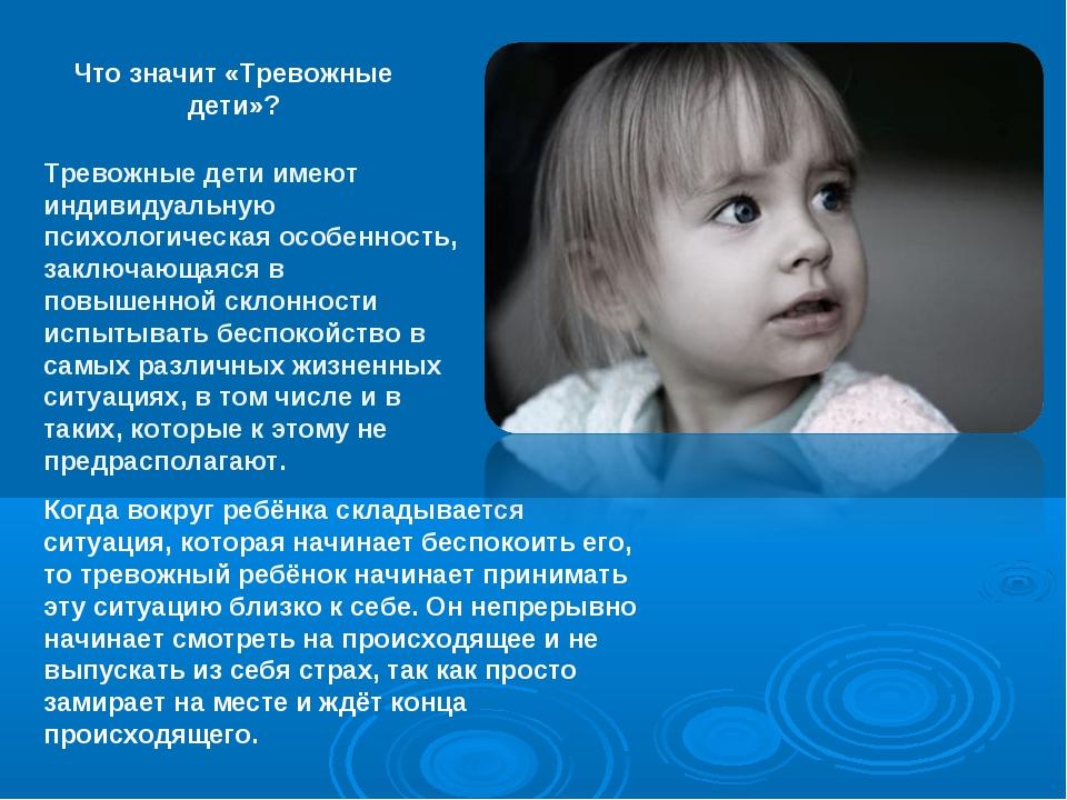 Что значит «Тревожные дети»? Тревожные дети имеют индивидуальную психологичес...