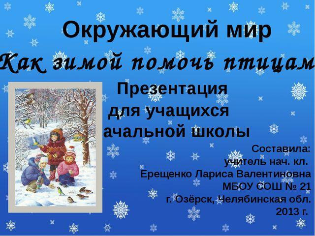 Как зимой помочь птицам? Презентация для учащихся начальной школы Составила:...