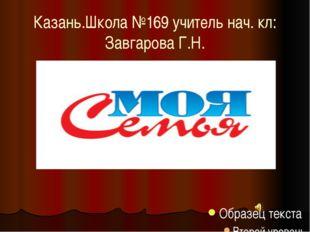 Казань.Школа №169 учитель нач. кл: Завгарова Г.Н.