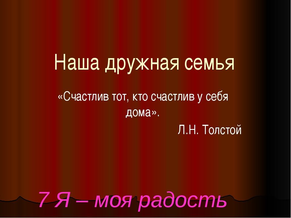 Наша дружная семья «Счастлив тот, кто счастлив у себя дома». Л.Н. Толстой 7 Я...