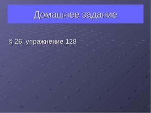 Домашнее задание § 26, упражнение 128