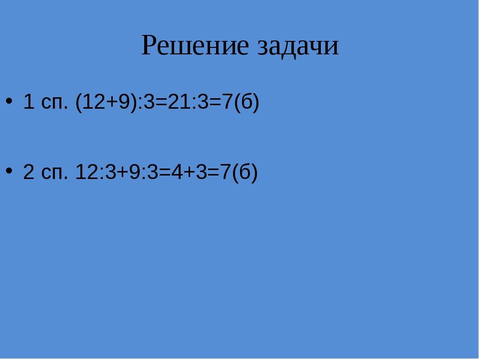Решение задачи 1 сп. (12+9):3=21:3=7(б) 2 сп. 12:3+9:3=4+3=7(б)
