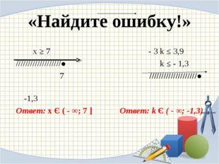 «Найдите ошибку!» х ≥ 7 - 3 k ≤ 3,9 ///////////////////●  k ≤ - 1,3 7