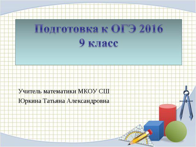 Учитель математики МКОУ СШ Юркина Татьяна Александровна