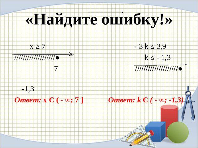 «Найдите ошибку!» х ≥ 7 - 3 k ≤ 3,9 ///////////////////●  k ≤ - 1,3 7...