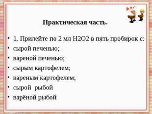 Практическая часть.  1. Прилейте по 2 мл Н2О2 в пять пробирок с: сырой пече