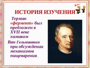 Термин «фермент» был предложен в XVII веке химиком Ван Гельминтом при обсужд