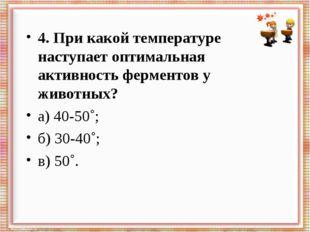 4. При какой температуре наступает оптимальная активность ферментов у животны