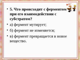5. Что происходит с ферментом при его взаимодействии с субстратом? а) фермент