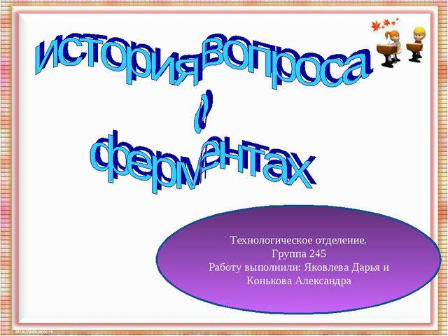 Технологическое отделение. Группа 245 Работу выполнили: Яковлева Дарья и Конь...