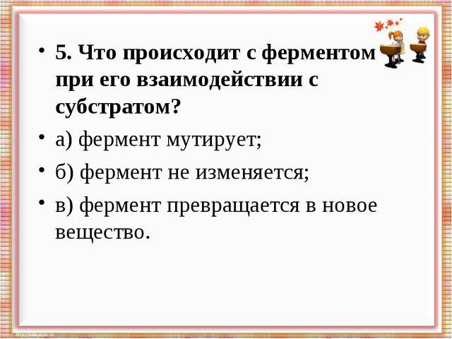 5. Что происходит с ферментом при его взаимодействии с субстратом? а) фермент...