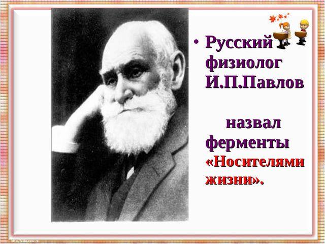 Русский физиолог И.П.Павлов назвал ферменты «Носителями жизни».