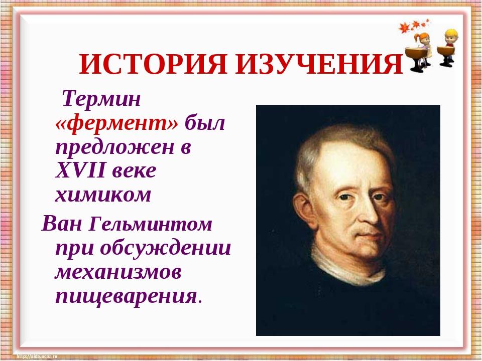 Термин «фермент» был предложен в XVII веке химиком Ван Гельминтом при обсужд...
