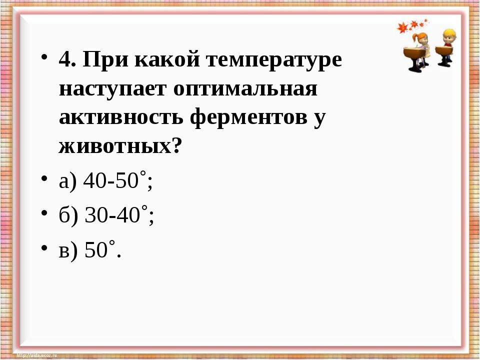 4. При какой температуре наступает оптимальная активность ферментов у животны...