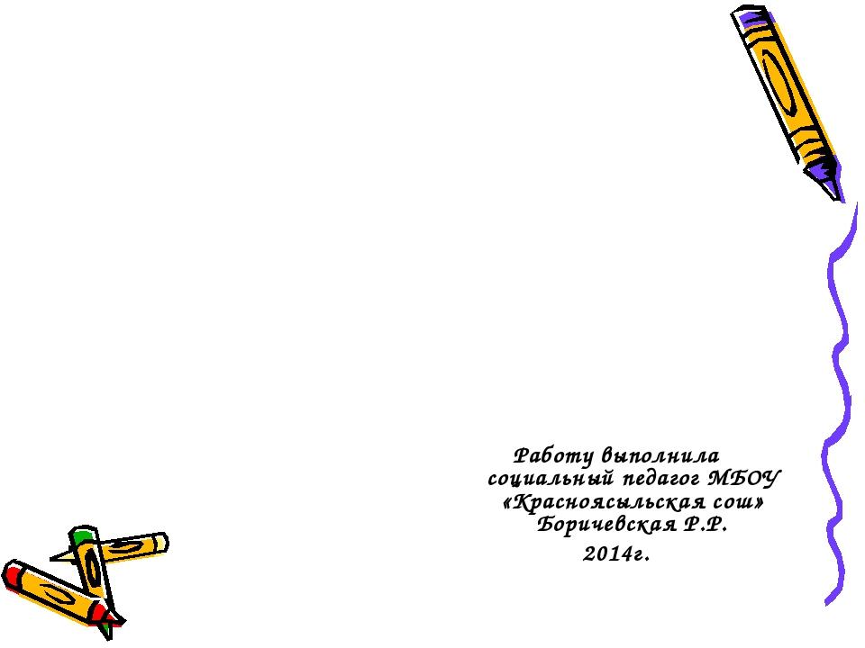 Работу выполнила социальный педагог МБОУ «Красноясыльская сош» Боричевская Р....