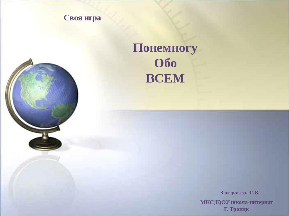 Понемногу Обо ВСЕМ МКС(К)ОУ школа-интернат Г. Троицк Заводчикова Г.В. Своя и...