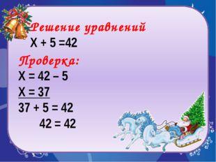 Проверка: Х = 42 – 5 Х = 37 37 + 5 = 42 42 = 42 Решение уравнений Х + 5 =42