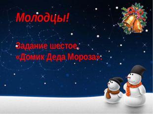Молодцы! Задание шестое. «Домик Деда Мороза».