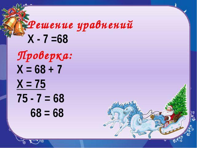 Проверка: Х = 68 + 7 Х = 75 75 - 7 = 68 68 = 68 Решение уравнений Х - 7 =68