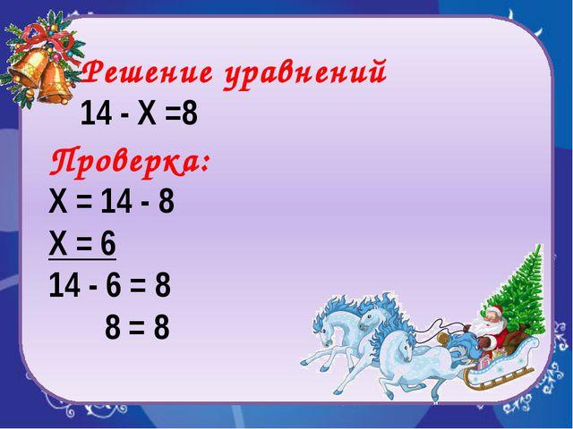 Проверка: Х = 14 - 8 Х = 6 14 - 6 = 8 8 = 8 Решение уравнений 14 - Х =8
