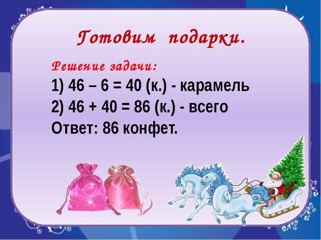 Готовим подарки. Решение задачи: 1) 46 – 6 = 40 (к.) - карамель 2) 46 + 40 =...