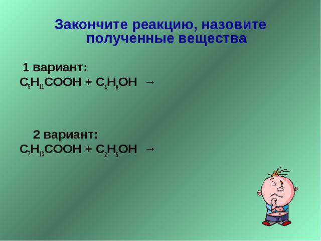 Закончите реакцию, назовите полученные вещества 1 вариант: С5Н11СООН + С4Н9ОН...