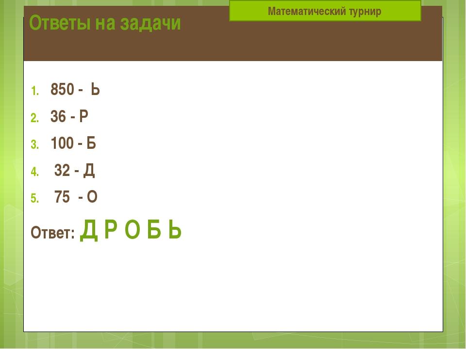 Ответы на задачи 850 - Ь 36 - Р 100 - Б 32 - Д 75 - О Ответ: Д Р О Б Ь  Мате...