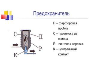 Предохранитель П – фарфоровая пробка С – проволока из свинца Р – винтовая нар