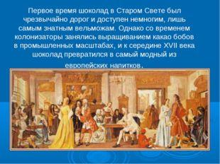 Первое время шоколад в Старом Свете был чрезвычайно дорог и доступен немногим