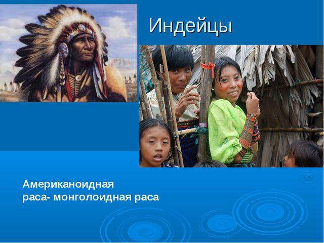 Индейцы Американоидная раса- монголоидная раса