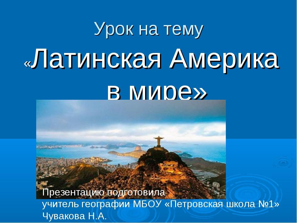 «Латинская Америка в мире» Урок на тему Презентацию подготовила учитель геогр...