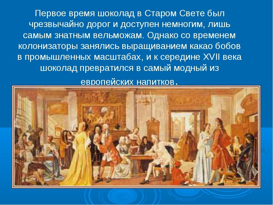 Первое время шоколад в Старом Свете был чрезвычайно дорог и доступен немногим...