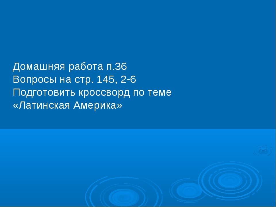 Домашняя работа п.36 Вопросы на стр. 145, 2-6 Подготовить кроссворд по теме «...