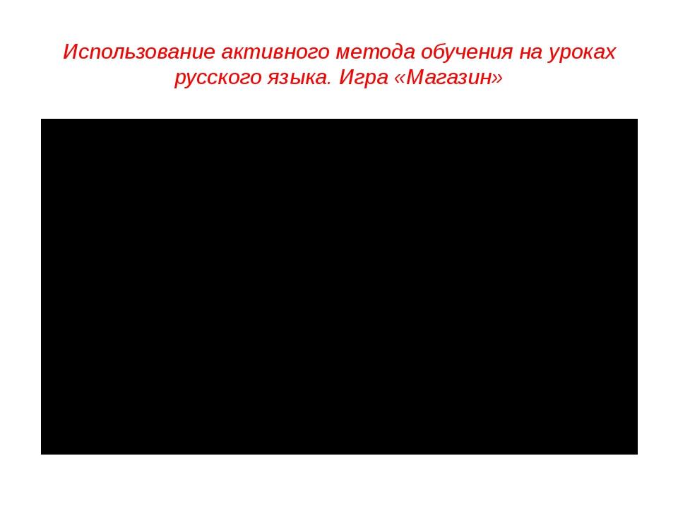 Использование активного метода обучения на уроках русского языка. Игра «Магаз...