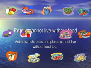 People cannot live without food Animals, fish, birds and plants cannot live w
