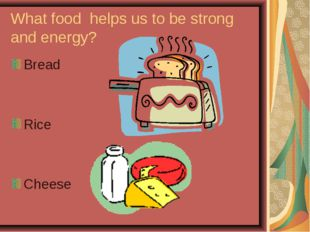 What food helps us to be strong and energy? Bread Rice Cheese