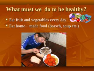 What must we do to be healthy? Eat fruit and vegetables every day Eat home –