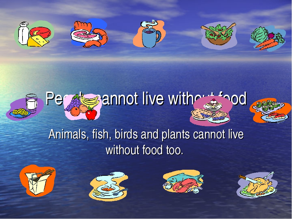 People cannot live without food Animals, fish, birds and plants cannot live w...